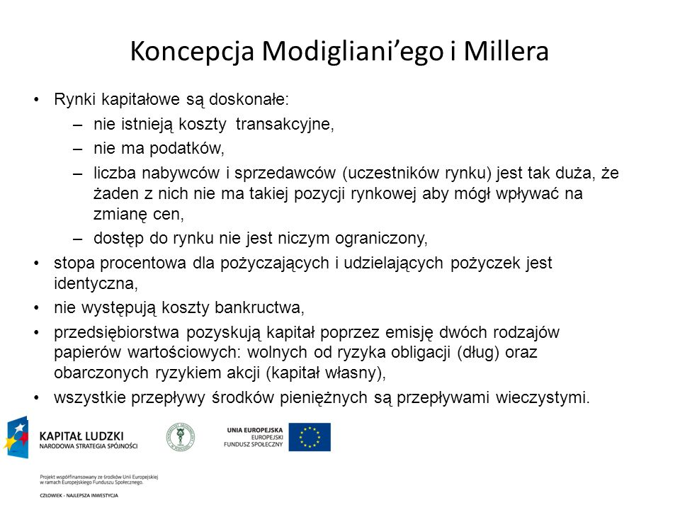 Koncepcja Modiglianiego i Millera Rynki kapitałowe są doskonałe: –nie istnieją koszty transakcyjne, –nie ma podatków, –liczba nabywców i sprzedawców (