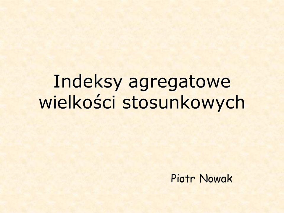 Indeksy agregatowe wielkości stosunkowych Piotr Nowak