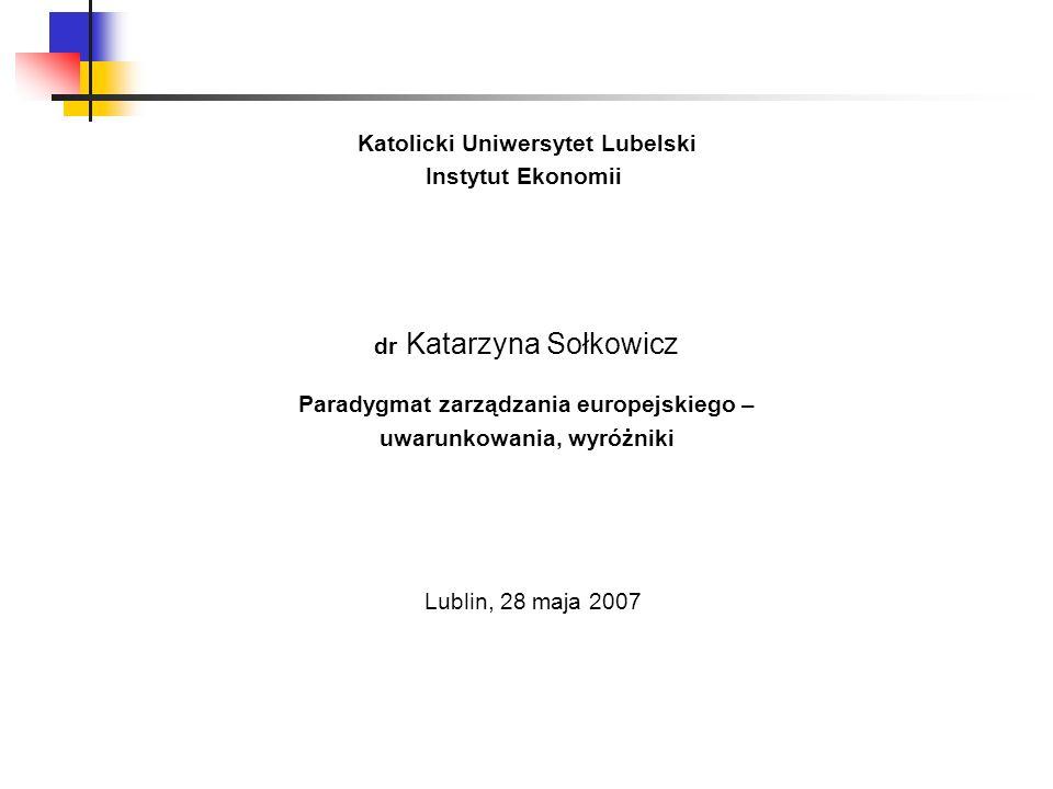 Katolicki Uniwersytet Lubelski Instytut Ekonomii dr Katarzyna Sołkowicz Paradygmat zarządzania europejskiego – uwarunkowania, wyróżniki Lublin, 28 maj