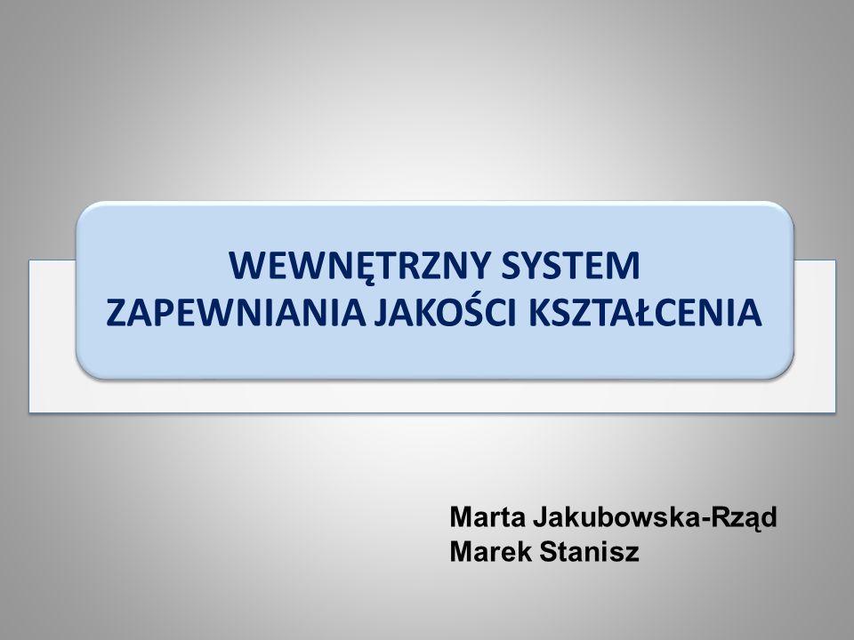 WEWNĘTRZNY SYSTEM ZAPEWNIANIA JAKOŚCI KSZTAŁCENIA Marta Jakubowska-Rząd Marek Stanisz