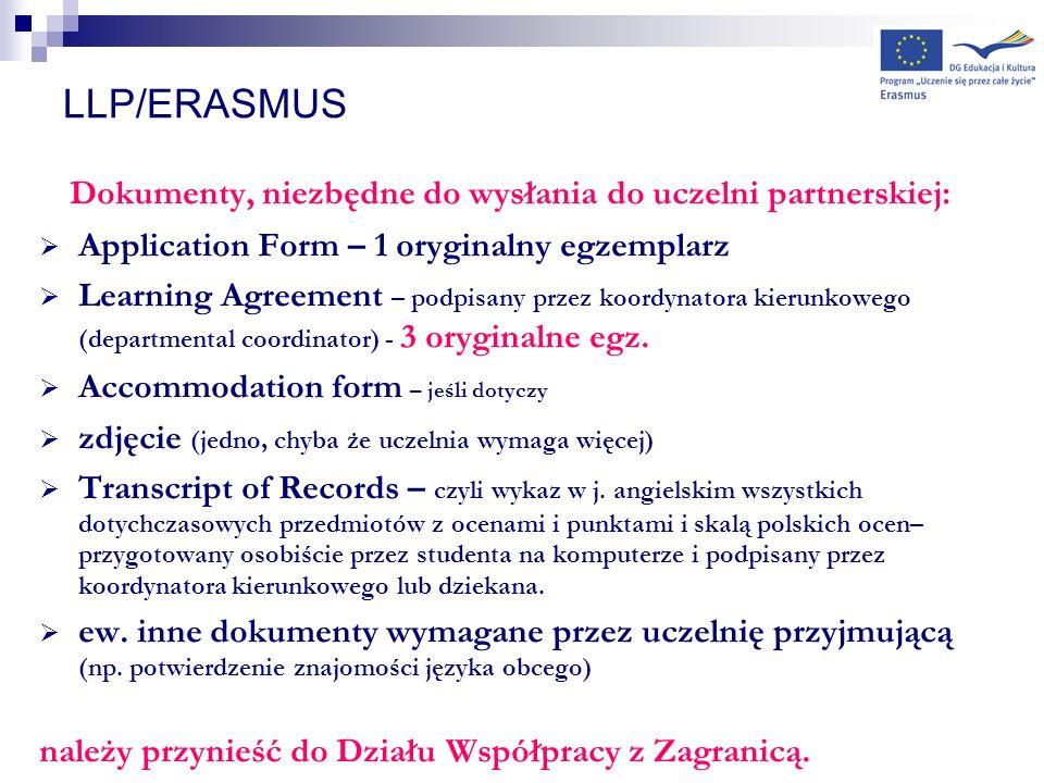 LLP/ERASMUS Dokumenty, niezbędne do wysłania do uczelni partnerskiej: Application Form – 1 oryginalny egzemplarz Learning Agreement – podpisany przez