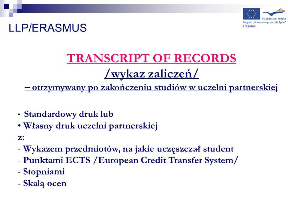 LLP/ERASMUS TRANSCRIPT OF RECORDS /wykaz zaliczeń/ – otrzymywany po zakończeniu studiów w uczelni partnerskiej Standardowy druk lub Własny druk uczeln