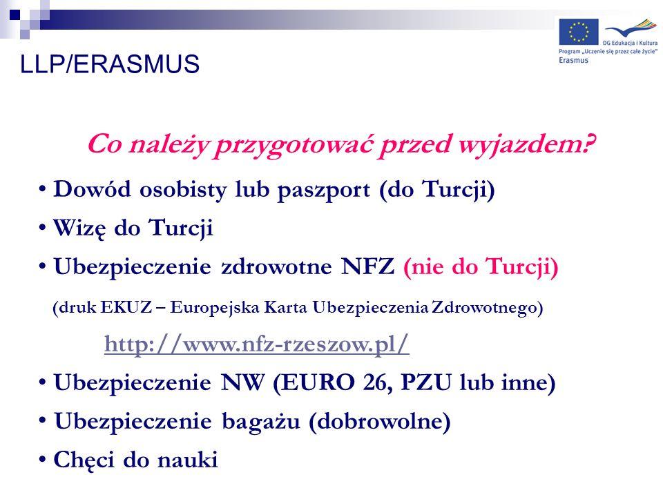 LLP/ERASMUS Co należy przygotować przed wyjazdem? Dowód osobisty lub paszport (do Turcji) Wizę do Turcji Ubezpieczenie zdrowotne NFZ (nie do Turcji) (