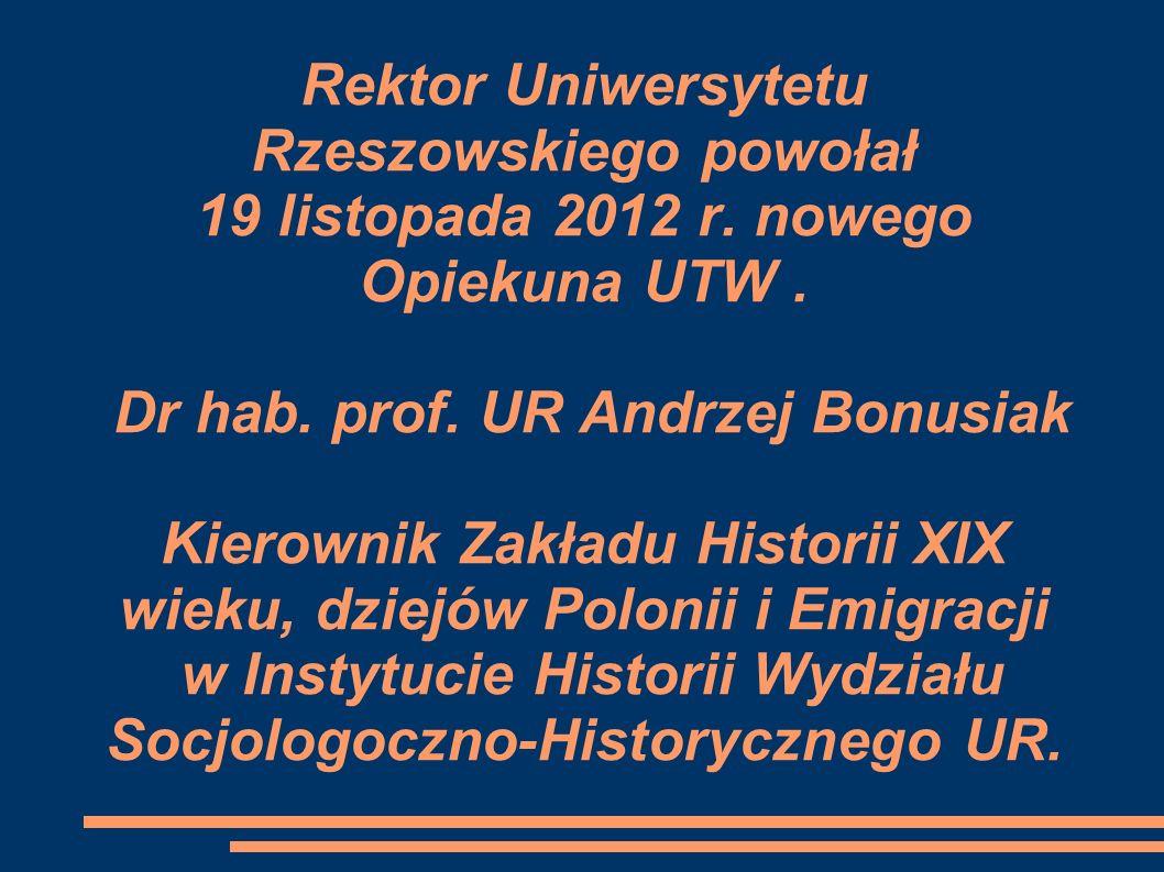 Rektor Uniwersytetu Rzeszowskiego powołał 19 listopada 2012 r. nowego Opiekuna UTW. Dr hab. prof. UR Andrzej Bonusiak Kierownik Zakładu Historii XIX w