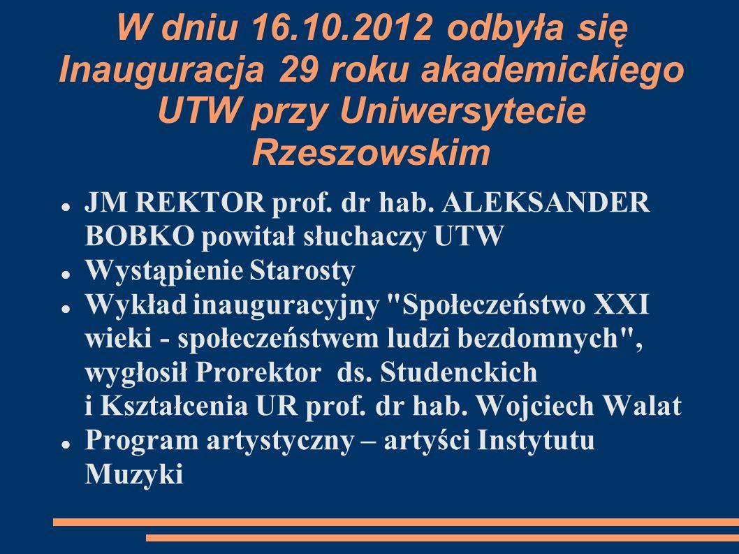W dniu 16.10.2012 odbyła się Inauguracja 29 roku akademickiego UTW przy Uniwersytecie Rzeszowskim JM REKTOR prof. dr hab. ALEKSANDER BOBKO powitał słu