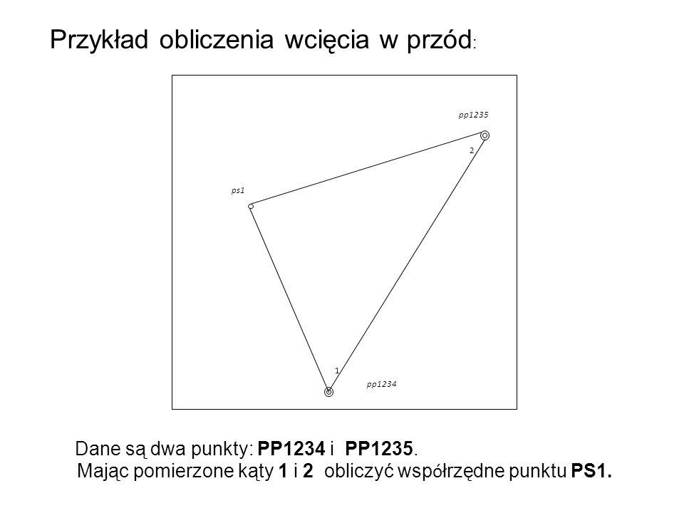 Przykład obliczenia wcięcia w przód : ps1 pp1235 pp1234 1 2 Dane są dwa punkty: PP1234 i PP1235. Mając pomierzone kąty 1 i 2 obliczyć wsp ó łrzędne pu