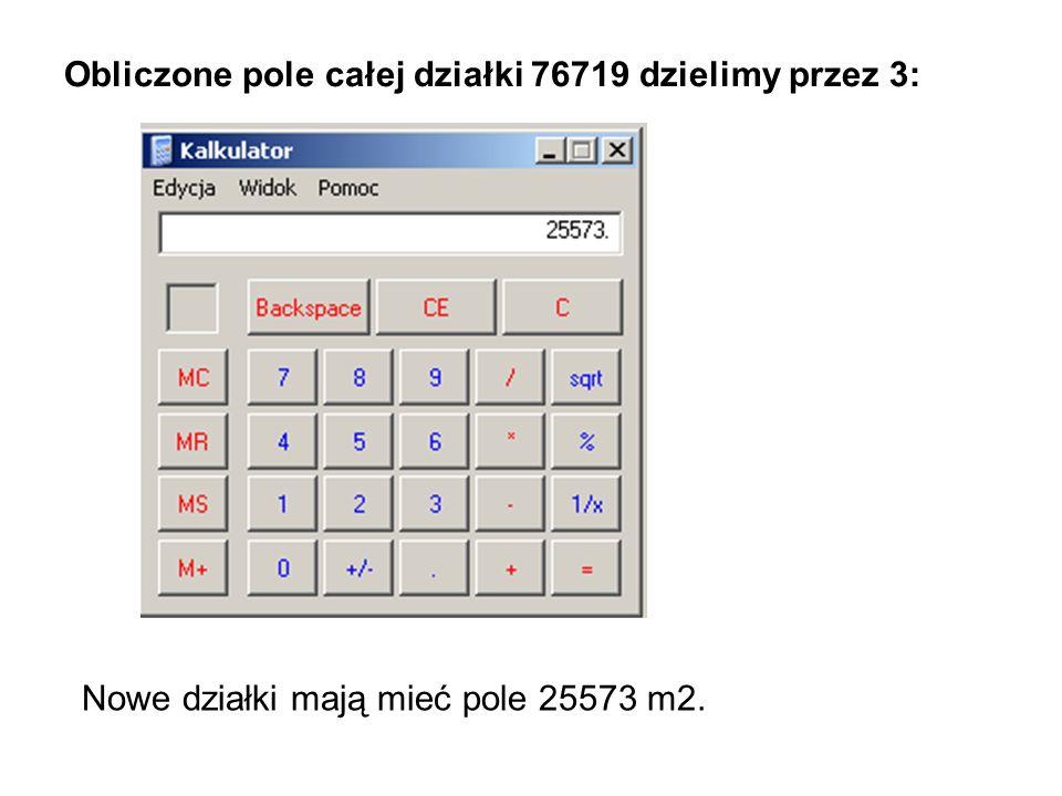 Obliczone pole całej działki 76719 dzielimy przez 3: Nowe działki mają mieć pole 25573 m2.