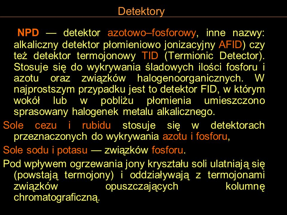 Detektory NPD detektor azotowo–fosforowy, inne nazwy: alkaliczny detektor płomieniowo jonizacyjny AFID) czy też detektor termojonowy TID (Termionic De