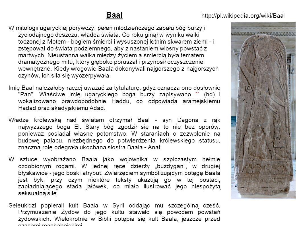 Baal W mitologii ugaryckiej porywczy, pełen młodzieńczego zapału bóg burzy i życiodajnego deszczu, władca świata. Co roku ginął w wyniku walki toczone