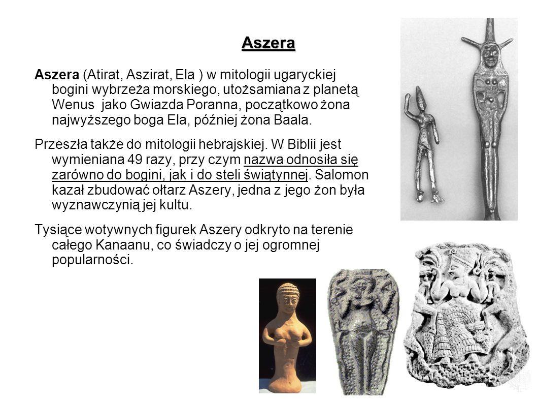Aszera Aszera (Atirat, Aszirat, Ela ) w mitologii ugaryckiej bogini wybrzeża morskiego, utożsamiana z planetą Wenus jako Gwiazda Poranna, początkowo ż
