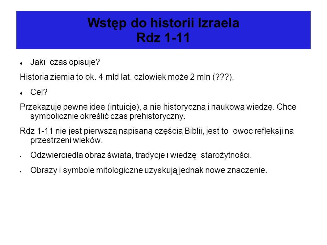 Wstęp do historii Izraela Rdz 1-11 Jaki czas opisuje? Historia ziemia to ok. 4 mld lat, człowiek może 2 mln (???), Cel? Przekazuje pewne idee (intuicj