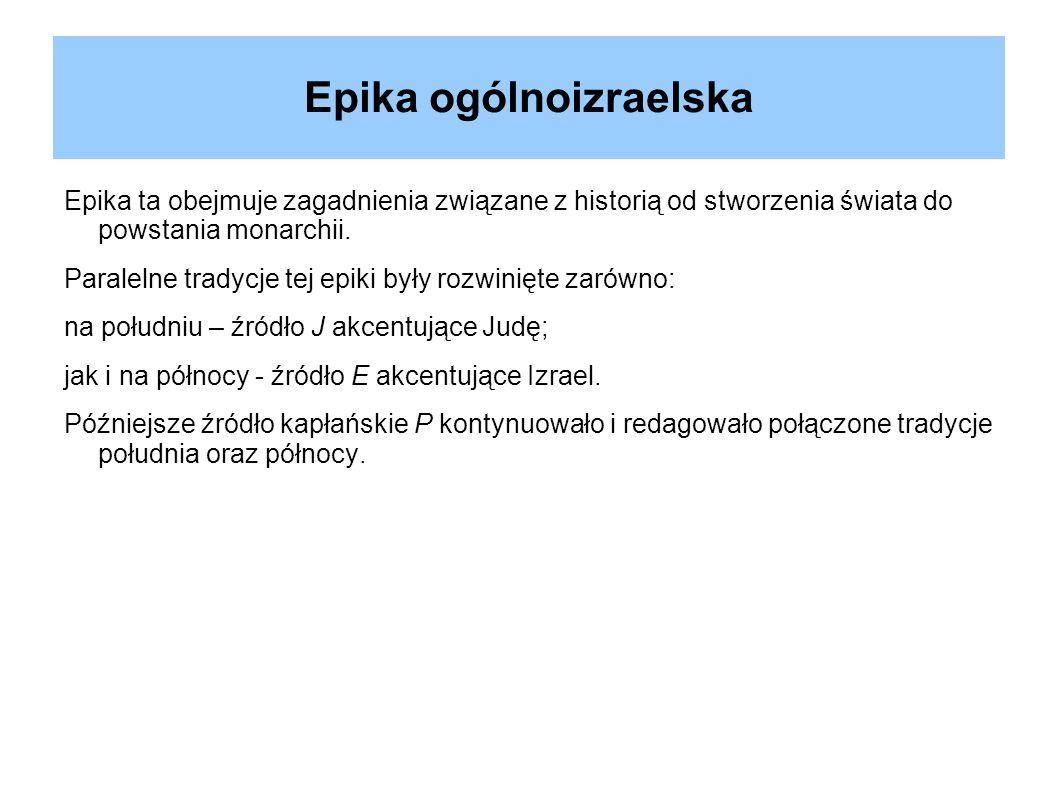 Epika ogólnoizraelska Epika ta obejmuje zagadnienia związane z historią od stworzenia świata do powstania monarchii. Paralelne tradycje tej epiki były