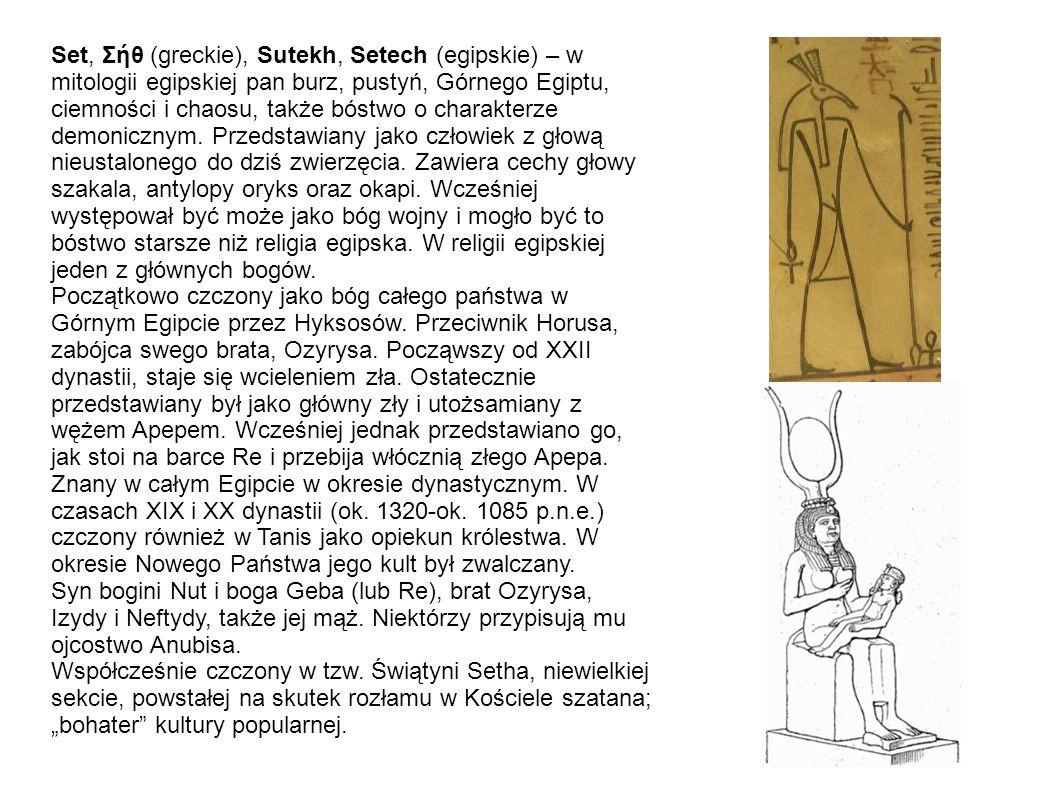 Set, Σήθ (greckie), Sutekh, Setech (egipskie) – w mitologii egipskiej pan burz, pustyń, Górnego Egiptu, ciemności i chaosu, także bóstwo o charakterze