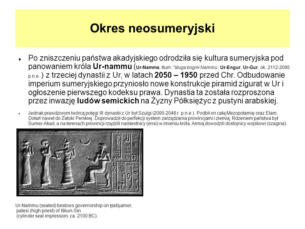 Okres neosumeryjski Po zniszczeniu państwa akadyjskiego odrodziła się kultura sumeryjska pod panowaniem króla Ur-nammu ( Ur-Namma, tłum.