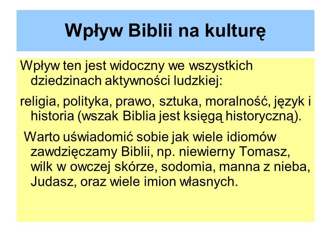 Wpływ Biblii na kulturę Wpływ ten jest widoczny we wszystkich dziedzinach aktywności ludzkiej: religia, polityka, prawo, sztuka, moralność, język i hi