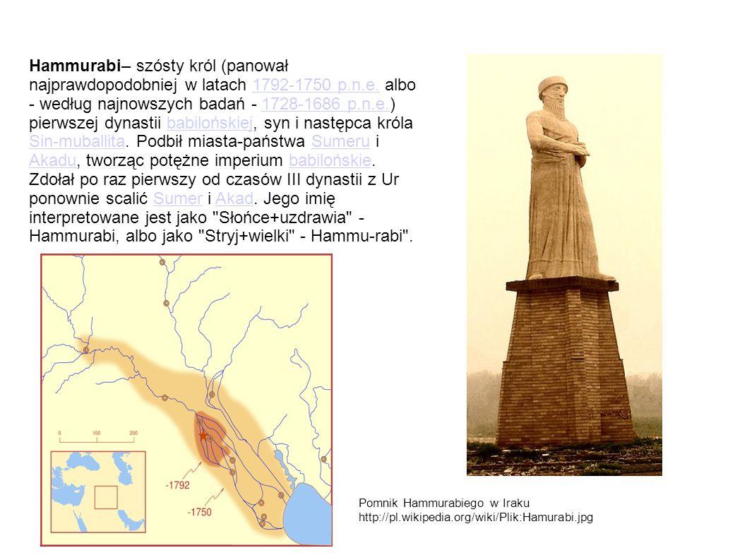 Hammurabi– szósty król (panował najprawdopodobniej w latach 1792-1750 p.n.e. albo - według najnowszych badań - 1728-1686 p.n.e.) pierwszej dynastii ba