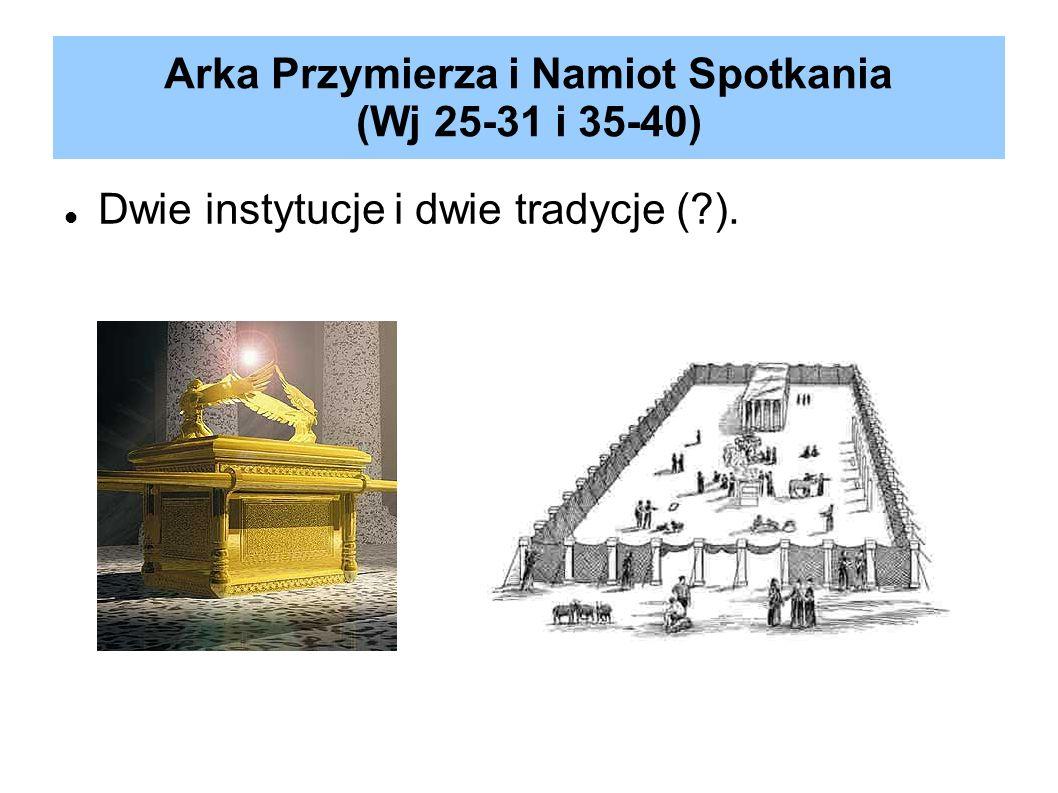Arka Przymierza i Namiot Spotkania (Wj 25-31 i 35-40) Dwie instytucje i dwie tradycje (?).