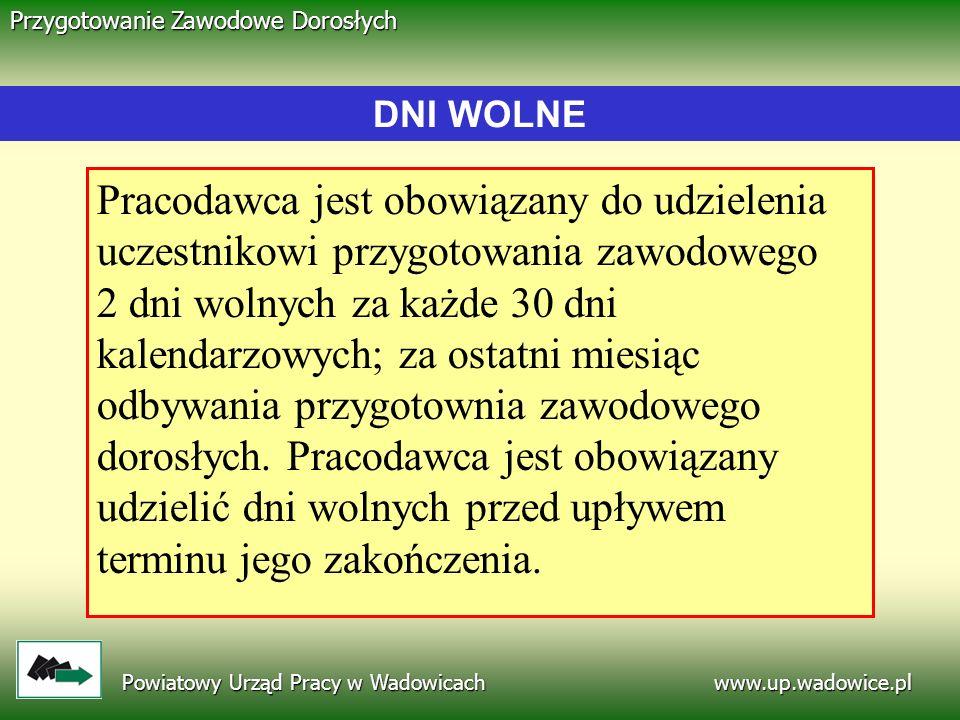 www.up.wadowice.pl Powiatowy Urząd Pracy w Wadowicach Przygotowanie Zawodowe Dorosłych Pracodawca jest obowiązany do udzielenia uczestnikowi przygotow