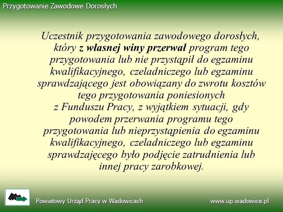 www.up.wadowice.pl Powiatowy Urząd Pracy w Wadowicach Przygotowanie Zawodowe Dorosłych Uczestnik przygotowania zawodowego dorosłych, który z własnej w