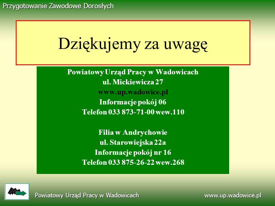 www.up.wadowice.pl Powiatowy Urząd Pracy w Wadowicach Przygotowanie Zawodowe Dorosłych Dziękujemy za uwagę Powiatowy Urząd Pracy w Wadowicach ul. Mick