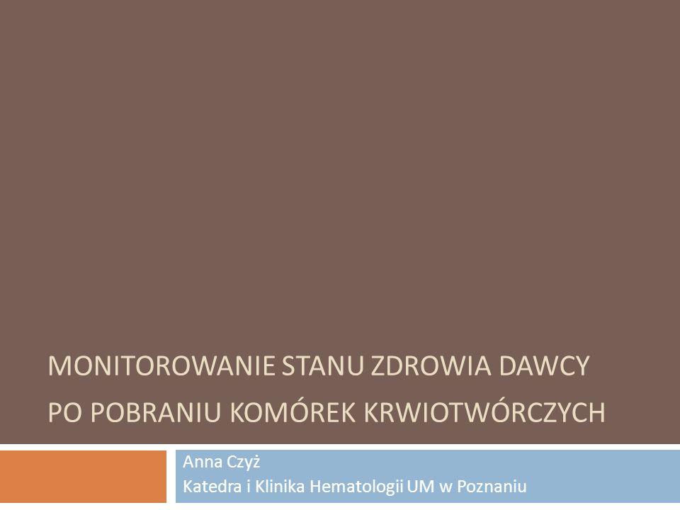MONITOROWANIE STANU ZDROWIA DAWCY PO POBRANIU KOMÓREK KRWIOTWÓRCZYCH Anna Czyż Katedra i Klinika Hematologii UM w Poznaniu