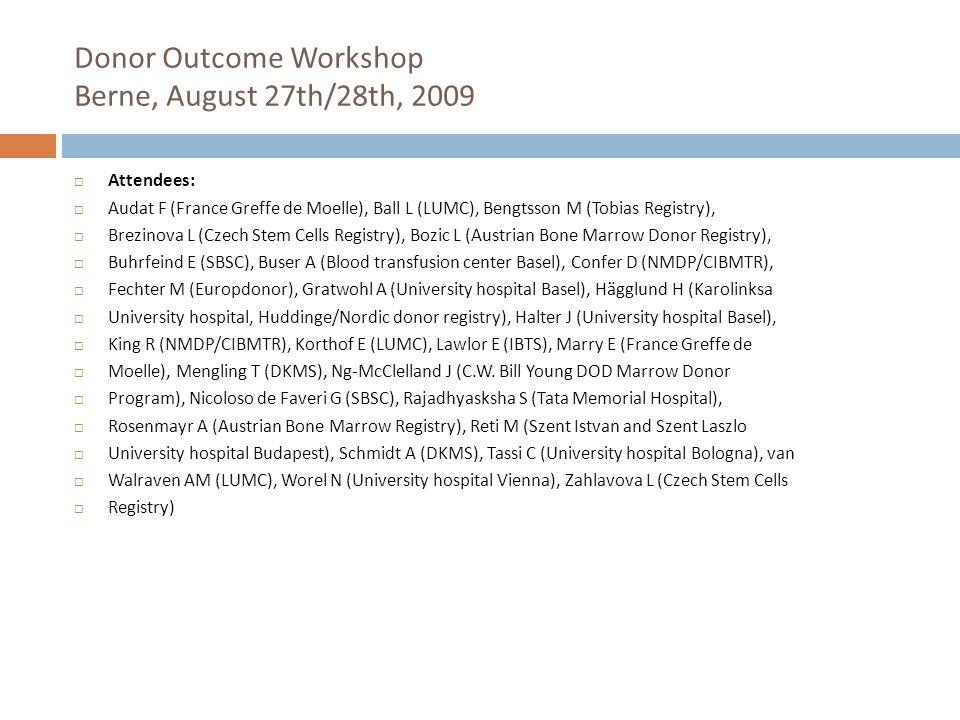 Donor Outcome Workshop Berne, August 27th/28th, 2009 Attendees: Audat F (France Greffe de Moelle), Ball L (LUMC), Bengtsson M (Tobias Registry), Brezi