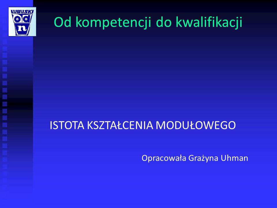 Od kompetencji do kwalifikacji ISTOTA KSZTAŁCENIA MODUŁOWEGO Opracowała Grażyna Uhman