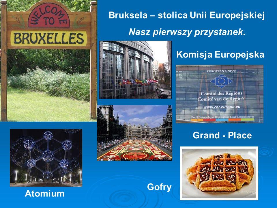 Bruksela – stolica Unii Europejskiej Nasz pierwszy przystanek. Komisja Europejska Grand - Place Atomium Gofry