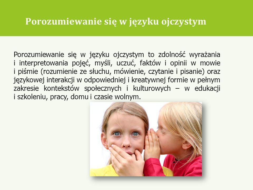Porozumiewanie się w języku ojczystym Porozumiewanie się w języku ojczystym to zdolność wyrażania i interpretowania pojęć, myśli, uczuć, faktów i opin