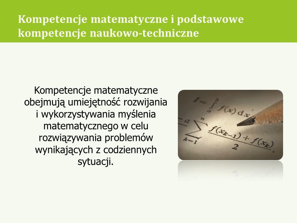 Kompetencje matematyczne i podstawowe kompetencje naukowo-techniczne Kompetencje matematyczne obejmują umiejętność rozwijania i wykorzystywania myślen