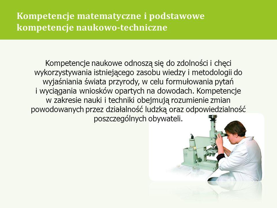 Kompetencje matematyczne i podstawowe kompetencje naukowo-techniczne Kompetencje naukowe odnoszą się do zdolności i chęci wykorzystywania istniejącego