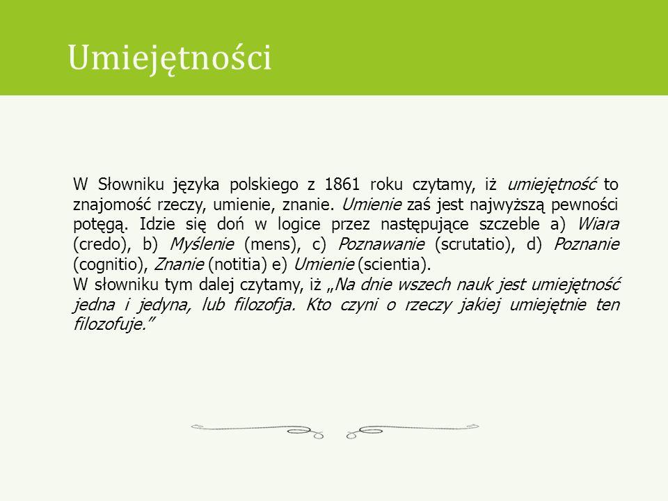 Umiejętności W Słowniku języka polskiego z 1861 roku czytamy, iż umiejętność to znajomość rzeczy, umienie, znanie. Umienie zaś jest najwyższą pewności