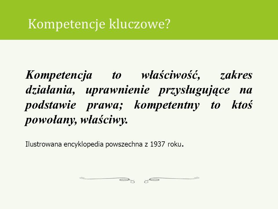 Kompetencje kluczowe? Kompetencja to właściwość, zakres działania, uprawnienie przysługujące na podstawie prawa; kompetentny to ktoś powołany, właściw