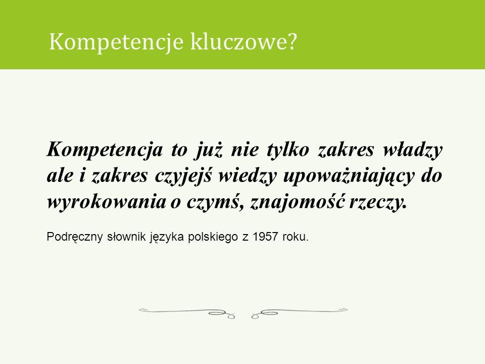 Kompetencje kluczowe? Kompetencja to już nie tylko zakres władzy ale i zakres czyjejś wiedzy upoważniający do wyrokowania o czymś, znajomość rzeczy. P