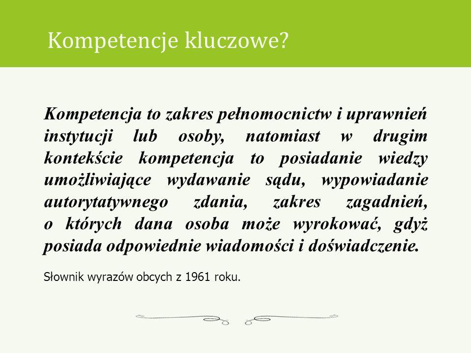 Kompetencje kluczowe? Kompetencja to zakres pełnomocnictw i uprawnień instytucji lub osoby, natomiast w drugim kontekście kompetencja to posiadanie wi