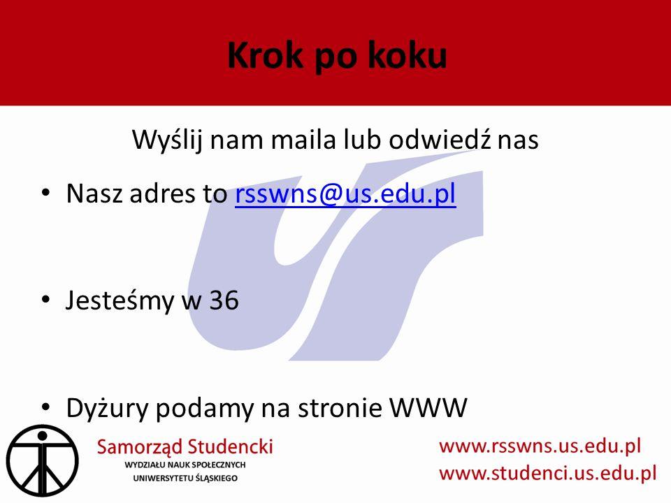 Krok po koku Wyślij nam maila lub odwiedź nas Nasz adres to rsswns@us.edu.plrsswns@us.edu.pl Jesteśmy w 36 Dyżury podamy na stronie WWW