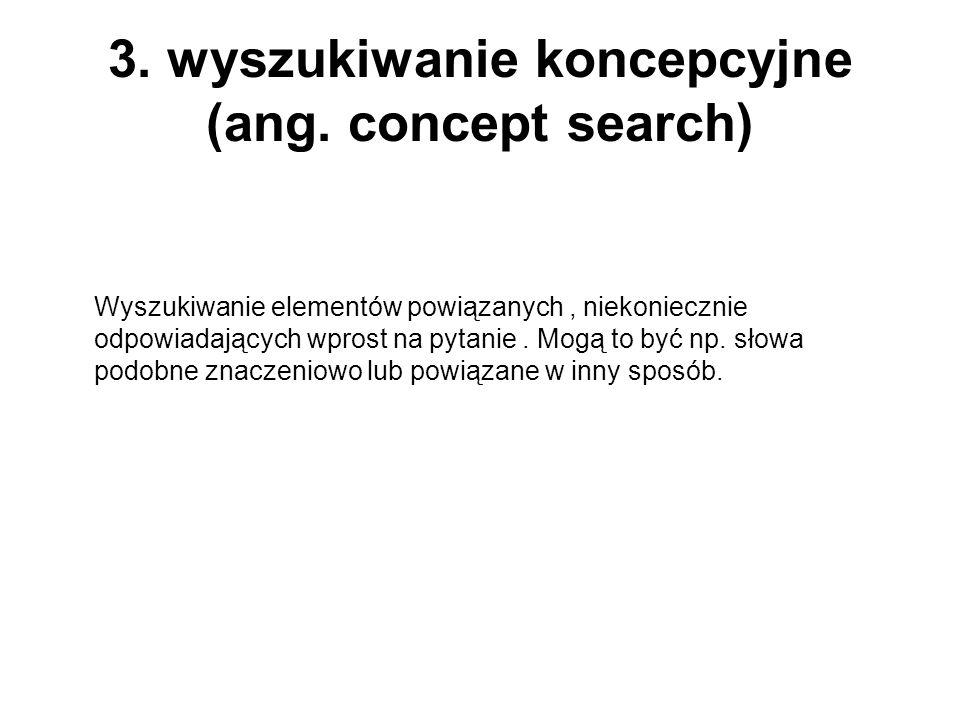 3. wyszukiwanie koncepcyjne (ang. concept search) Wyszukiwanie elementów powiązanych, niekoniecznie odpowiadających wprost na pytanie. Mogą to być np.