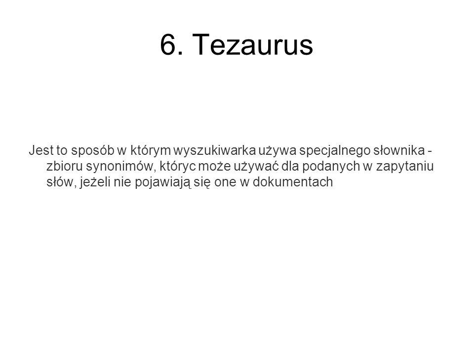 6. Tezaurus Jest to sposób w którym wyszukiwarka używa specjalnego słownika - zbioru synonimów, któryc może używać dla podanych w zapytaniu słów, jeże