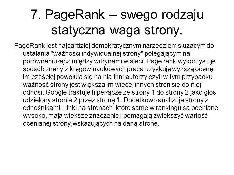 7. PageRank – swego rodzaju statyczna waga strony. PageRank jest najbardziej demokratycznym narzędziem służącym do ustalania