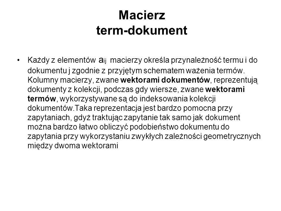 Macierz term-dokument Każdy z elementów a ij macierzy określa przynależność termu i do dokumentu j zgodnie z przyjętym schematem ważenia termów. Kolum