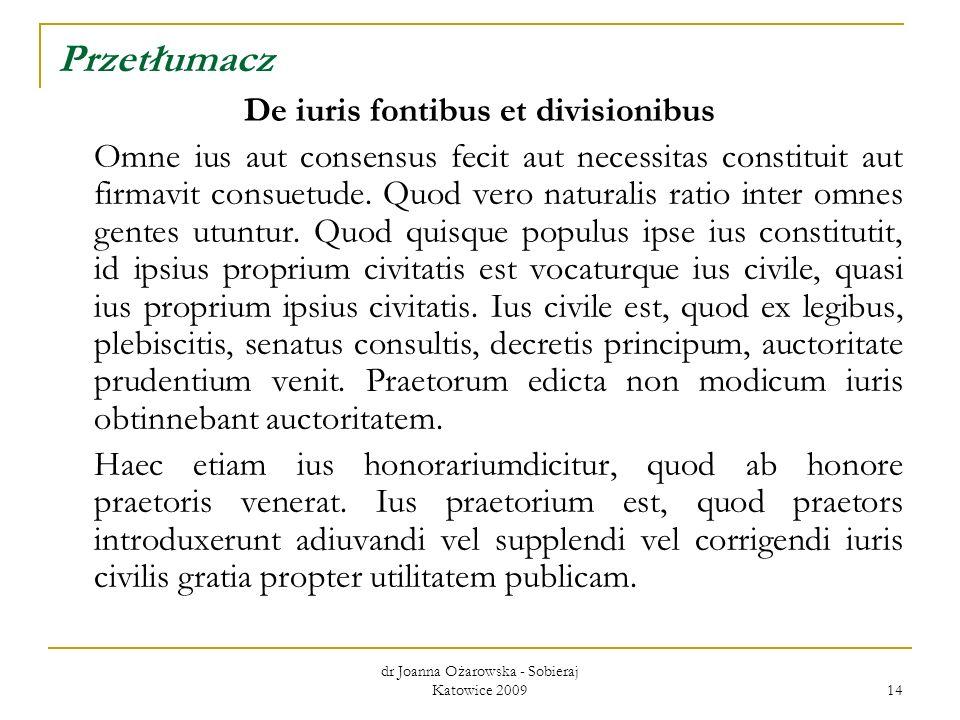 dr Joanna Ożarowska - Sobieraj Katowice 2009 14 Przetłumacz De iuris fontibus et divisionibus Omne ius aut consensus fecit aut necessitas constituit a