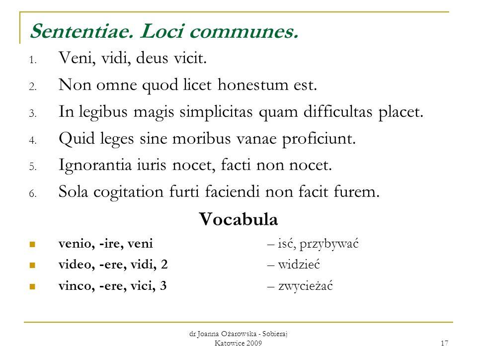dr Joanna Ożarowska - Sobieraj Katowice 2009 17 Sententiae. Loci communes. 1. Veni, vidi, deus vicit. 2. Non omne quod licet honestum est. 3. In legib