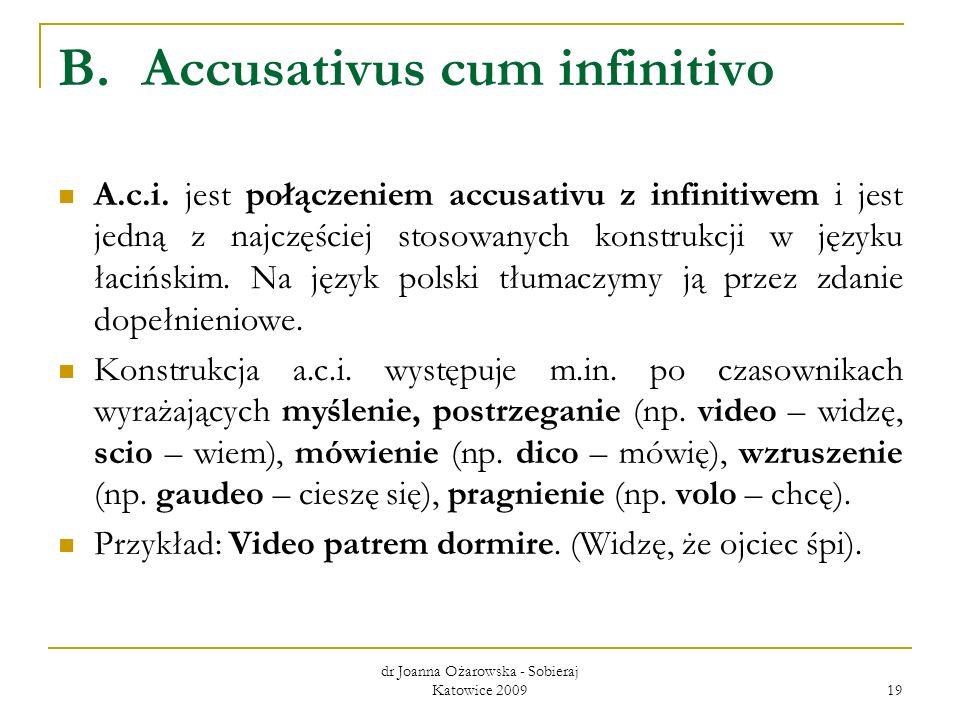dr Joanna Ożarowska - Sobieraj Katowice 2009 19 B.Accusativus cum infinitivo A.c.i. jest połączeniem accusativu z infinitiwem i jest jedną z najczęści