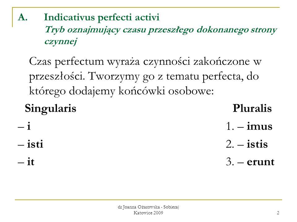 dr Joanna Ożarowska - Sobieraj Katowice 2009 3 Określenie i zapamiętanie tematu perfecta umożliwia nam trzecia forma podstawowa czasownika podana w słownikach, którą jest 1 os.