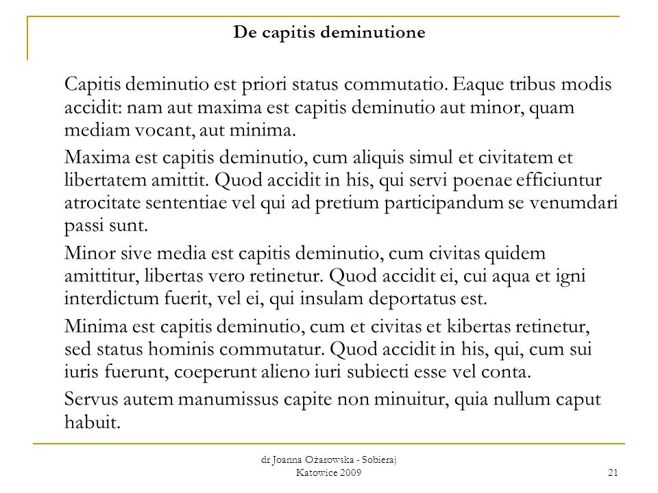 dr Joanna Ożarowska - Sobieraj Katowice 2009 21 De capitis deminutione Capitis deminutio est priori status commutatio. Eaque tribus modis accidit: nam