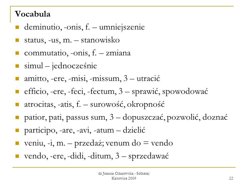 dr Joanna Ożarowska - Sobieraj Katowice 2009 22 Vocabula deminutio, -onis, f. – umniejszenie status, -us, m. – stanowisko commutatio, -onis, f. – zmia