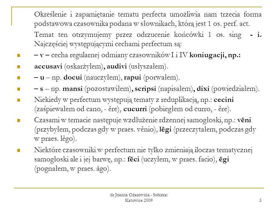 dr Joanna Ożarowska - Sobieraj Katowice 2009 3 Określenie i zapamiętanie tematu perfecta umożliwia nam trzecia forma podstawowa czasownika podana w sł