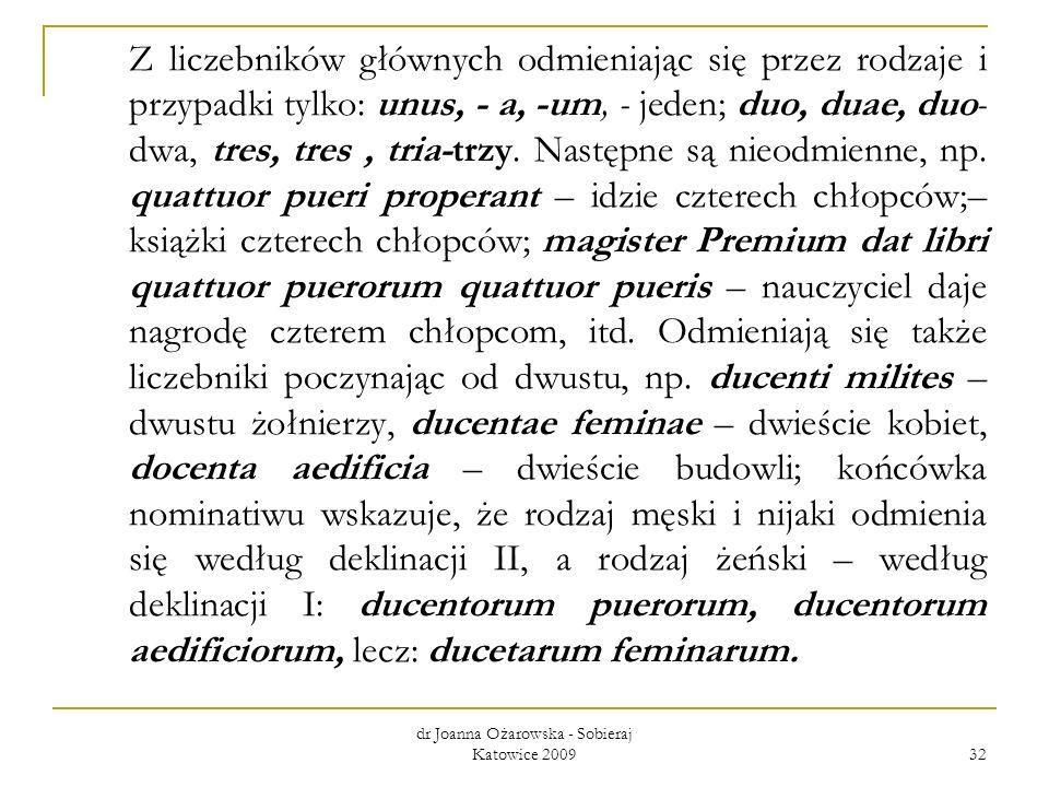 dr Joanna Ożarowska - Sobieraj Katowice 2009 32 Z liczebników głównych odmieniając się przez rodzaje i przypadki tylko: unus, - a, -um, - jeden; duo,