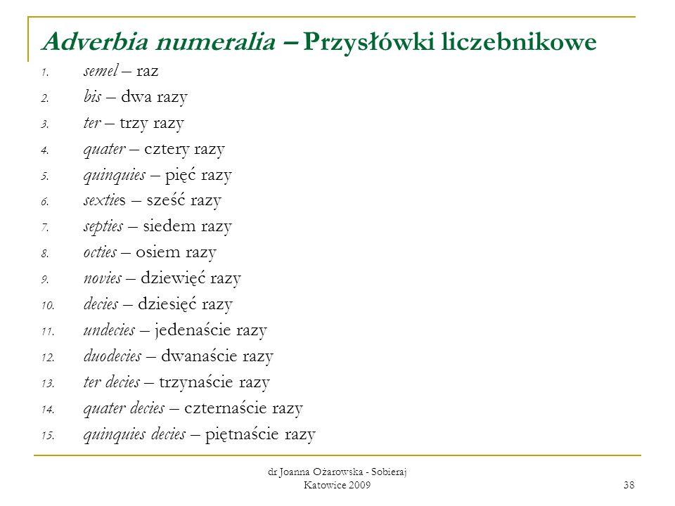 dr Joanna Ożarowska - Sobieraj Katowice 2009 38 Adverbia numeralia – Przysłówki liczebnikowe 1. semel – raz 2. bis – dwa razy 3. ter – trzy razy 4. qu