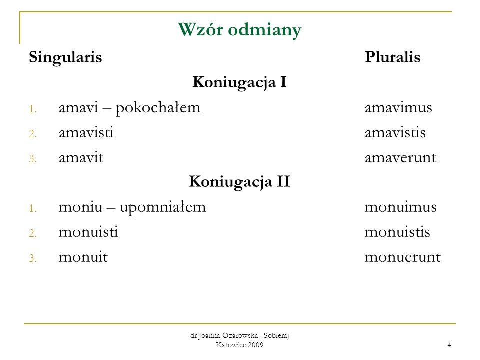 dr Joanna Ożarowska - Sobieraj Katowice 2009 4 Wzór odmiany SingularisPluralis Koniugacja I 1. amavi – pokochałem amavimus 2. amavistiamavistis 3. ama